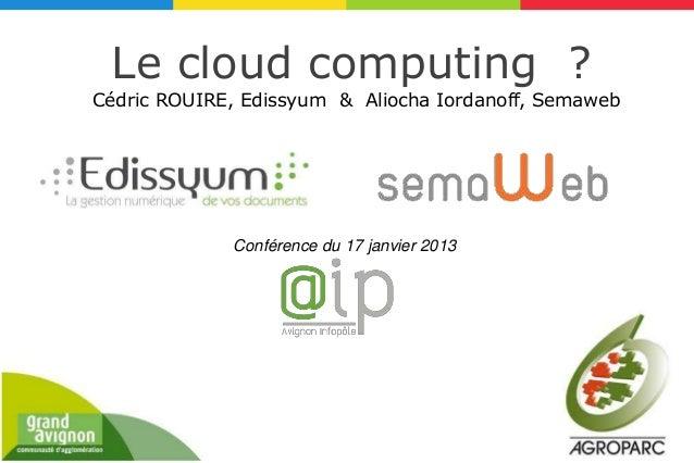 Le cloud computing ?Cédric ROUIRE, Edissyum & Aliocha Iordanoff, Semaweb             Conférence du 17 janvier 2013