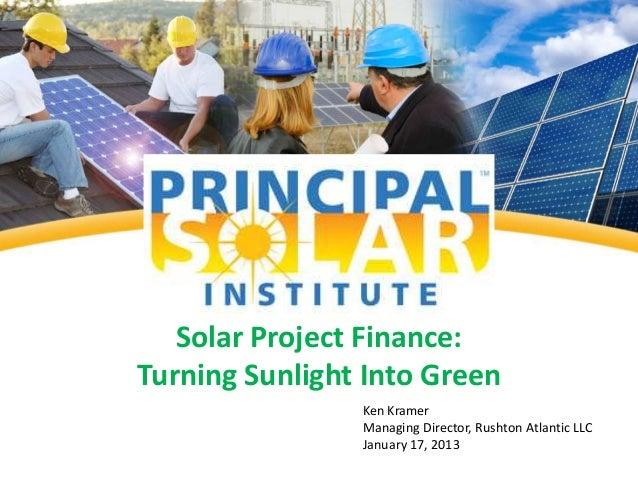 Solar Project Finance:Turning Sunlight Into Green                Ken Kramer                Managing Director, Rushton Atla...