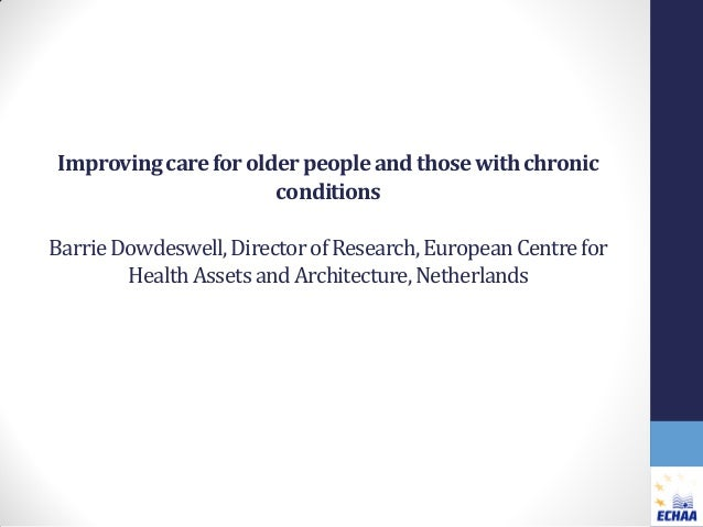 Improving care for older people and those with chronic conditions Barrie Dowdeswell, Director of Research, European Centre...