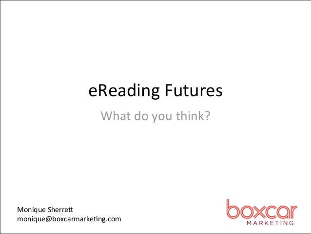 eReading Futures                    What do you think?Monique Sherre7monique@boxcarmarke=ng.com