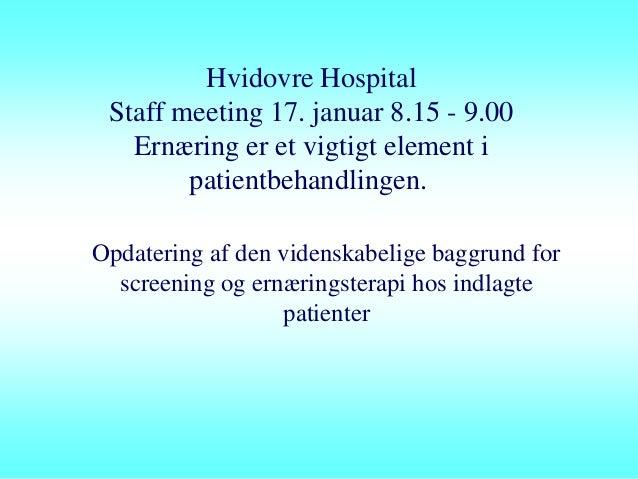 Hvidovre Hospital Staff meeting 17. januar 8.15 - 9.00   Ernæring er et vigtigt element i        patientbehandlingen.Opdat...