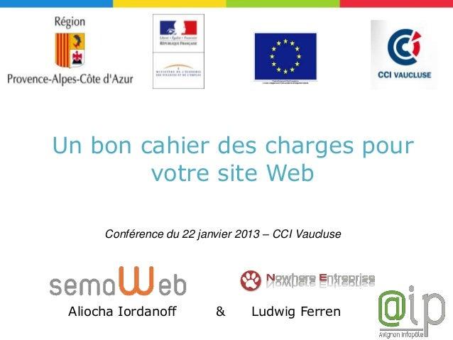 Un bon cahier des charges pour        votre site Web      Conférence du 22 janvier 2013 – CCI Vaucluse Aliocha Iordanoff  ...