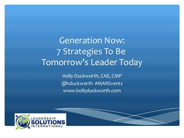 Generation Now:   7 Strategies To BeTomorrow's Leader Today    Holly Duckworth, CAE, CMP    @hduckworth #MAREvents    www....