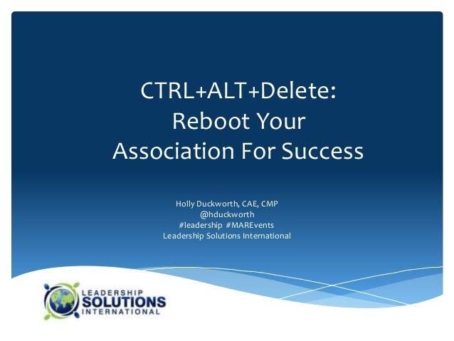 CTRL+ALT+Delete:     Reboot YourAssociation For Success       Holly Duckworth, CAE, CMP              @hduckworth        #l...