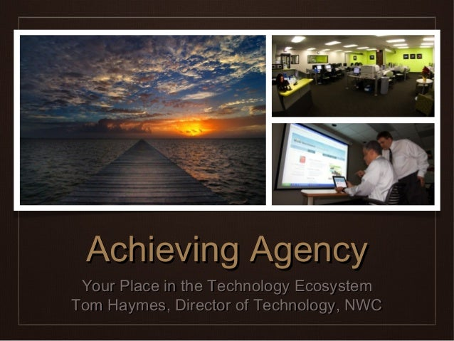 Achieving Agency Your Place in the Technology EcosystemTom Haymes, Director of Technology, NWC