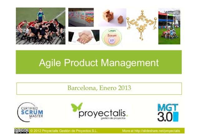 Agile Product Management                        Barcelona, Enero 2013© 2012 Proyectalis Gestión de Proyectos S.L.   More a...