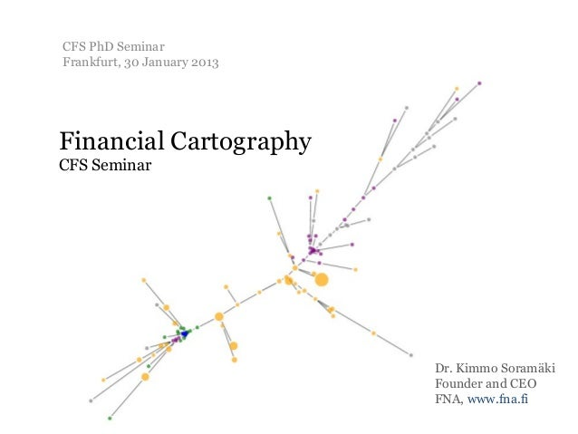 CFS PhD SeminarFrankfurt, 30 January 2013Financial CartographyCFS Seminar                             Dr. Kimmo Soramäki  ...