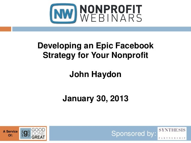 Developing an Epic Facebook             Strategy for Your Nonprofit                   John Haydon                  January...