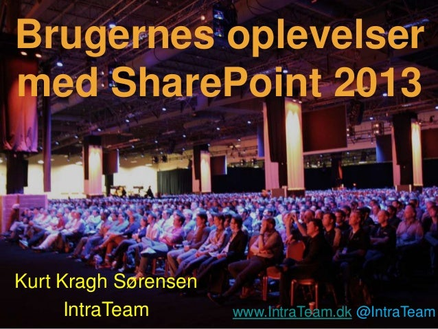 Brugernes oplevelsermed SharePoint 2013Kurt Kragh Sørensen      IntraTeam       www.IntraTeam.dk @IntraTeam               ...