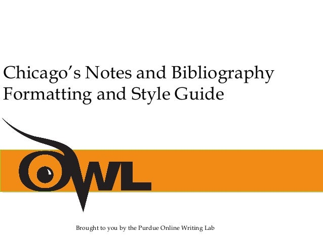 Chicago's Notes and Bibliography Formatting and Style Guide Brought to you by the Purdue Online Writing Lab