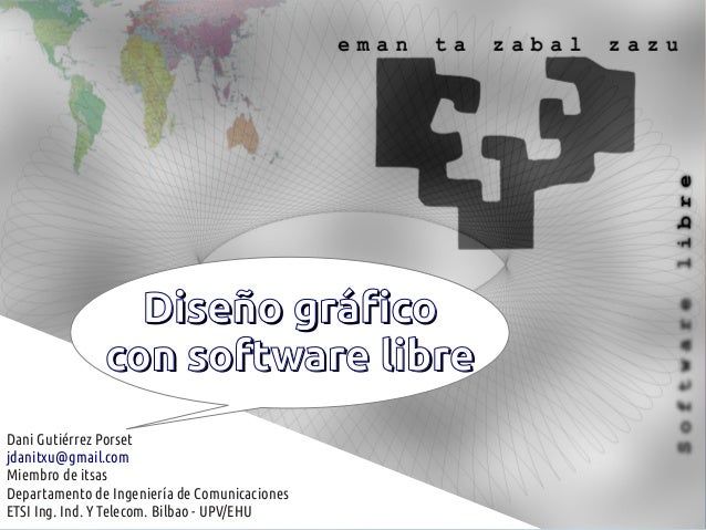 Diseño gráfico               con software libreDani Gutiérrez Porsetjdanitxu@gmail.comMiembro de itsasDepartamento de Inge...