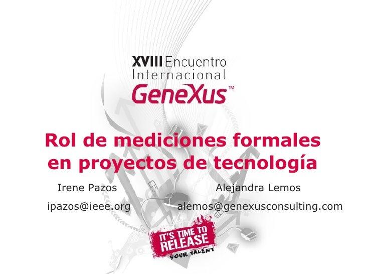 Rol de mediciones formales en proyectos de tecnología Alejandra Lemos  [email_address] Irene Pazos  [email_address]