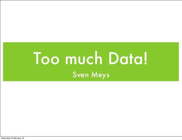 Too much Data!                             Sven MeysSaturday 9 February 13
