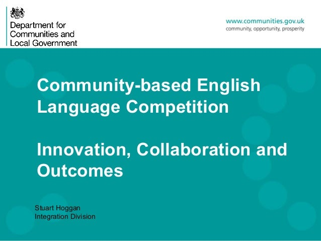 Community-based EnglishLanguage CompetitionInnovation, Collaboration andOutcomesStuart HogganIntegration Division