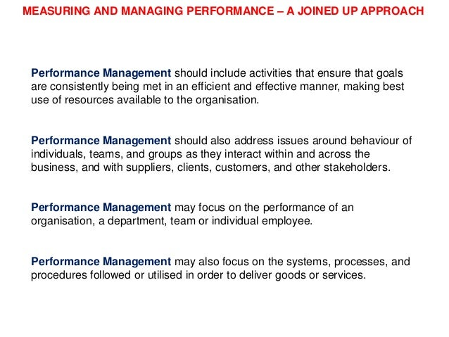 MEASURING AND MANAGING PERFORMANCE – A JOINED UP APPROACH  Performance Management should include activities that ensure th...