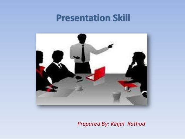 Presentation Skill Prepared By: Kinjal Rathod