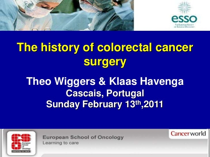 The history of colorectal cancer            surgery Theo Wiggers & Klaas Havenga        Cascais, Portugal     Sunday Febru...