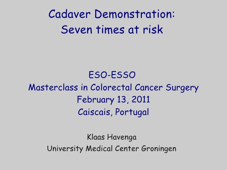 Cadaver Demonstration:  Seven times at risk  ESO-ESSO  Masterclass in Colorectal Cancer Surgery February 13, 2011 Caiscais...
