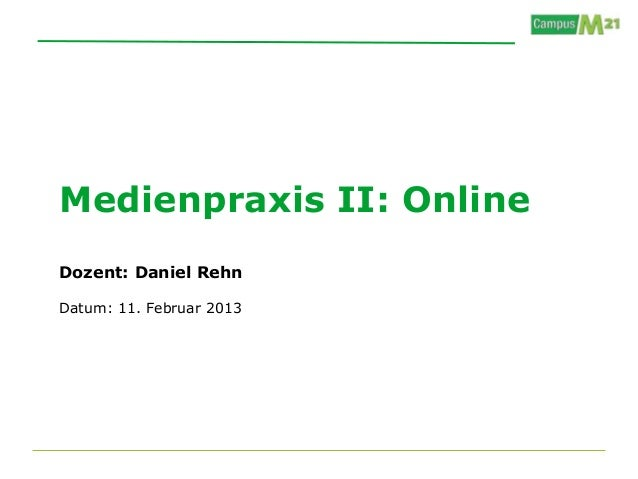 Medienpraxis II: OnlineDozent: Daniel RehnDatum: 11. Februar 2013