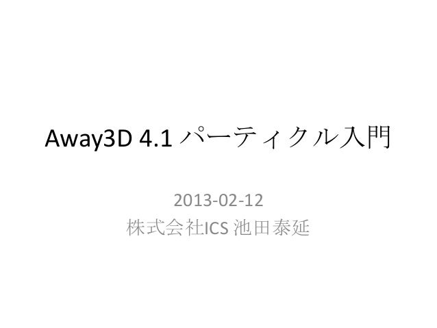 Away3D 4.1 パーティクル入門      2013-02-12    株式会社ICS 池田泰延