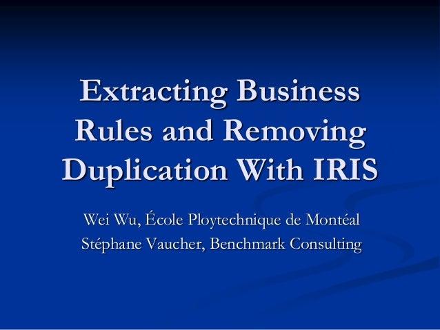 Extracting Business Rules and Removing Duplication With IRIS Wei Wu, École Ploytechnique de Montéal Stéphane Vaucher, Benc...