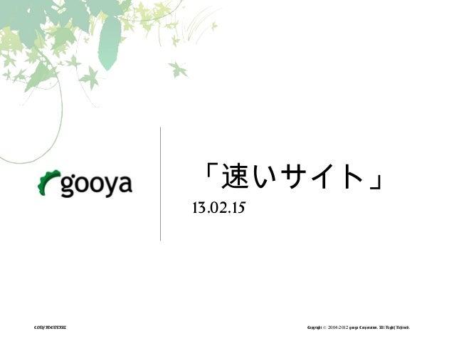 「速いサイト」               13.02.15CONFIDENTIAL              Copyright © 2004-2012 gooya Corporation. All Rights Reserved.