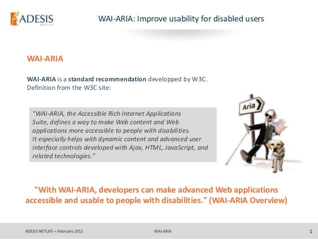 WAI-ARIA: Improve usability for disabled usersWAI-ARIAWAI-ARIA is a standard recommendation developped by W3C.Definition f...