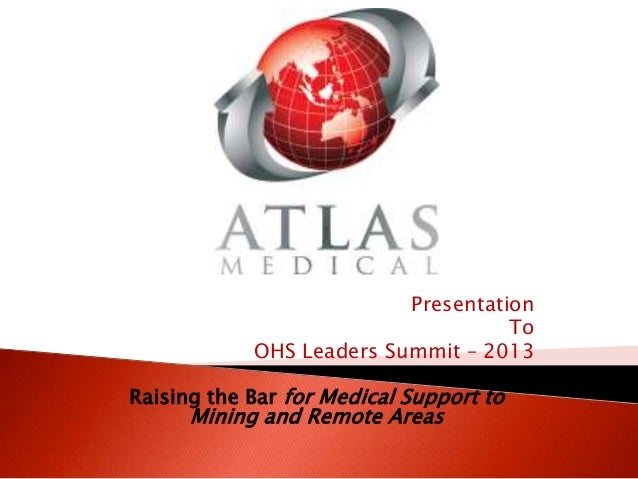 PresentationToOHS Leaders Summit – 2013Raising the Bar for Medical Support toMining and Remote Areas