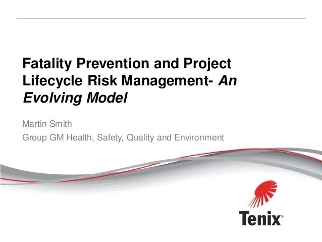 Fatality Prevention and ProjectLifecycle Risk Management- AnEvolving ModelMartin SmithGroup GM Health, Safety, Quality and...