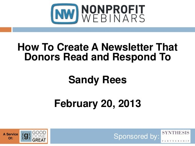 How To Create A Newsletter That         Donors Read and Respond To                 Sandy Rees               February 20, 2...