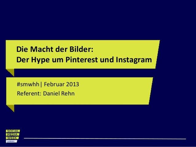 Die Macht der Bilder:Der Hype um Pinterest und Instagram#smwhh| Februar 2013Referent: Daniel Rehn