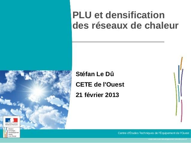 PLU et densificationdes réseaux de chaleurStéfan Le DûCETE de lOuest21 février 2013               Centre dÉtudes Technique...