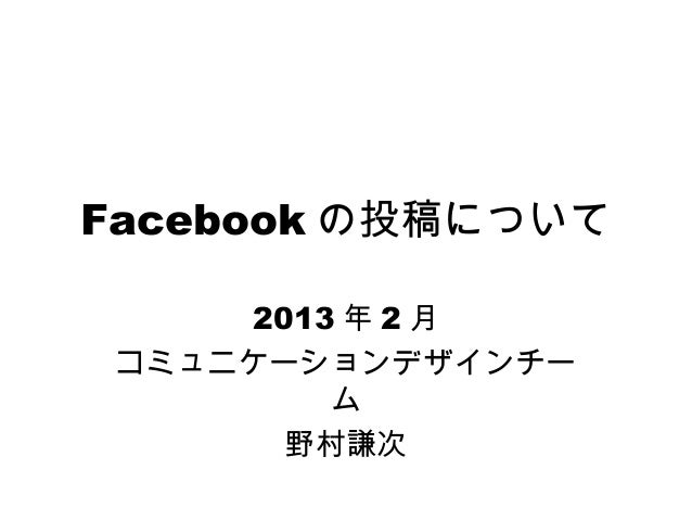 Facebook の投稿について     2013 年 2 月 コミュニケーションデザインチー         ム       野村謙次