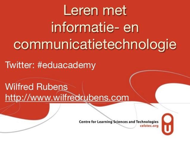 Leren met     informatie- en communicatietechnologieTwitter: #eduacademyWilfred Rubenshttp://www.wilfredrubens.com