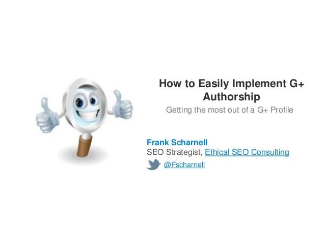 How to Easily Implement G+           Authorship     Getting the most out of a G+ ProfileFrank ScharnellSEO Strategist, Eth...