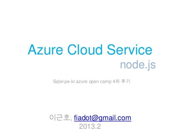 Azure Cloud Service                                node.js    Sqler.pe.kr azure open camp 4차 후기   이근호, fiadot@gmail.com   ...