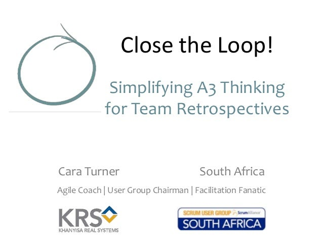 Close the Loop! Simplifying A3 Thinking for Team Retrospectives  Cara Turner  South Africa  Agile Coach | User Group Chair...