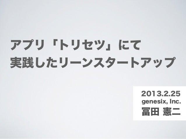 アプリ「トリセツ」にて実践したリーンスタートアップ           2013.2.25           genesix, Inc.           冨田 憲二
