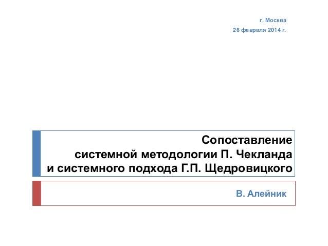 г. Москва 26 февраля 2014 г.  Сопоставление системной методологии П. Чекланда и системного подхода Г.П. Щедровицкого В. Ал...