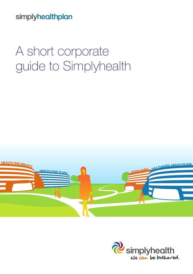 A short corporateguide to SimplyhealthHEALTH CASH PLANSHEALTH INSURANCEDENTAL PLANS SELF FUNDED HEALTH PLANS