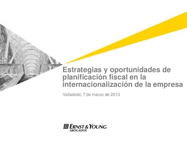 Estrategias y oportunidades deplanificación fiscal en lainternacionalización de la empresaValladolid, 7 de marzo de 2013