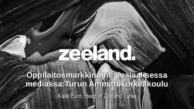 Oppilaitosmarkkinointi sosiaalisessamediassa:Turun Ammattikorkeakoulu        Kalle Euro, Head of Zeeland Turku