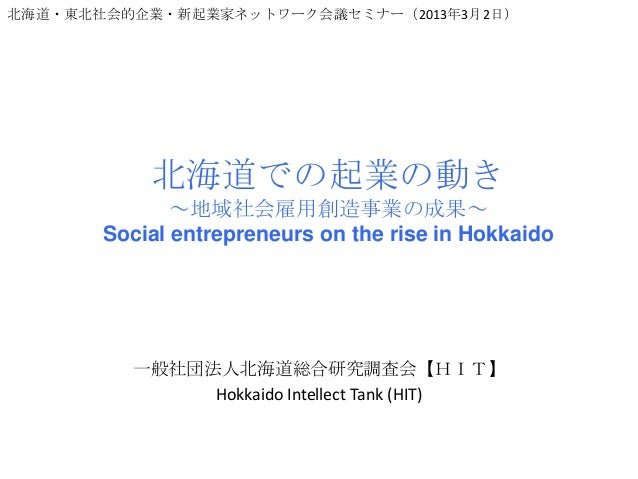 北海道・東北社会的企業・新起業家ネットワーク会議セミナー(2013年3月2日)           北海道での起業の動き              ~地域社会雇用創造事業の成果~       Social entrepreneurs on th...