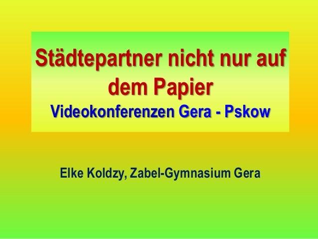 Städtepartner nicht nur auf       dem Papier Videokonferenzen Gera - Pskow  Elke Koldzy, Zabel-Gymnasium Gera