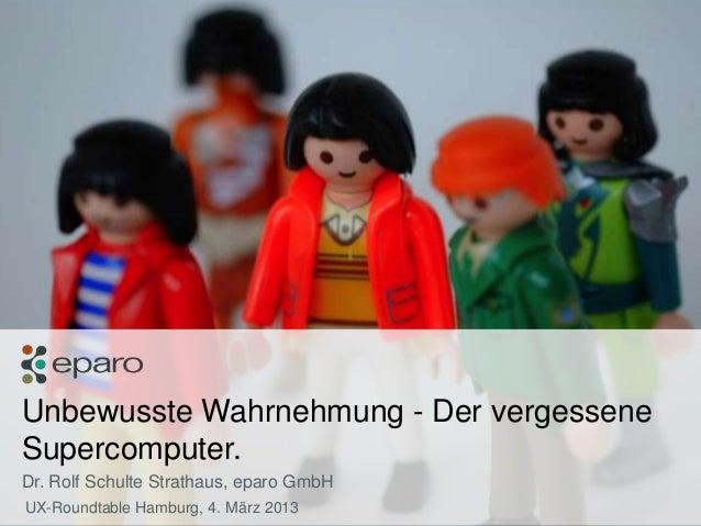 Unbewusste Wahrnehmung - Der vergessene   Supercomputer.   Dr. Rolf Schulte Strathaus, eparo GmbH    UX-Roundtable Hamburg...