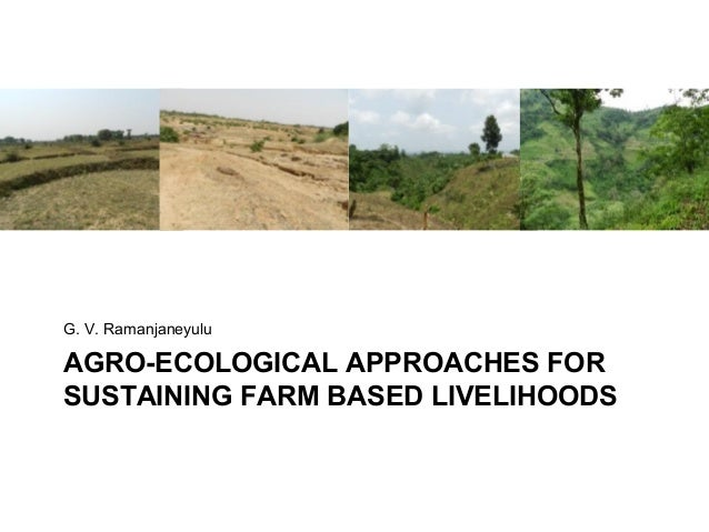 G. V. RamanjaneyuluAGRO-ECOLOGICAL APPROACHES FORSUSTAINING FARM BASED LIVELIHOODS