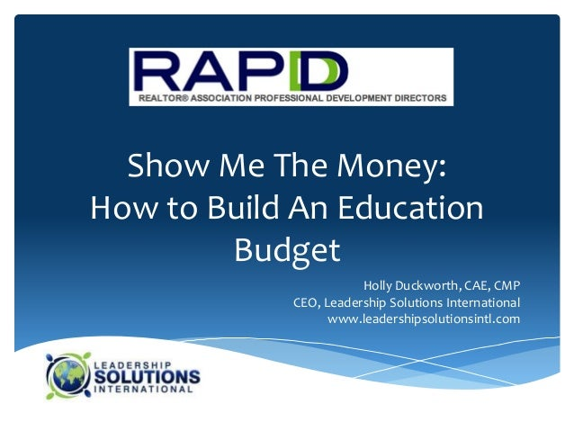 Show Me The Money:How to Build An Education        Budget                       Holly Duckworth, CAE, CMP            CEO, ...