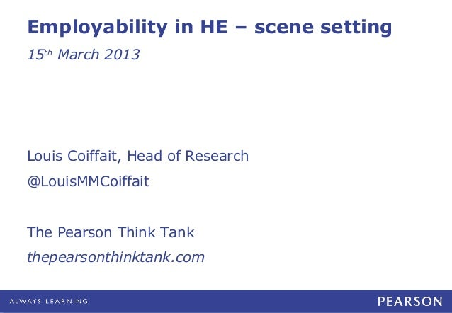 Employability in HE – scene setting15th March 2013Louis Coiffait, Head of Research@LouisMMCoiffaitThe Pearson Think Tankth...