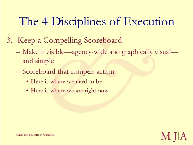 The 4 Disciplines of Execution3. Keep a Compelling Scoreboard  – Make it visible—agency-wide and graphically visual—    an...