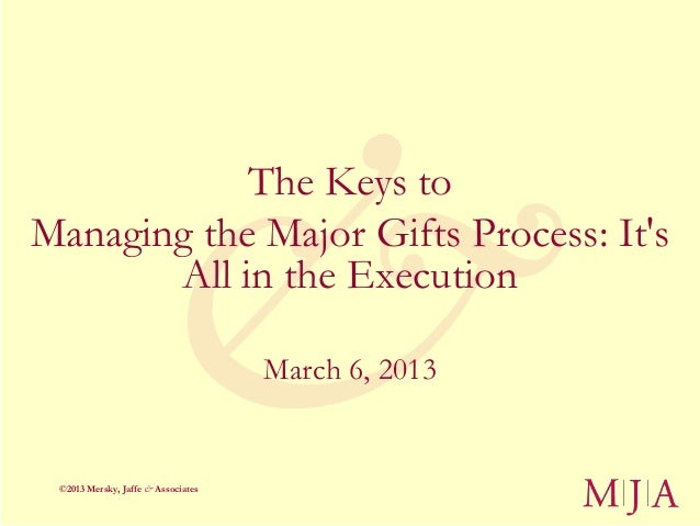 The Keys toManaging the Major Gifts Process: Its       All in the Execution                                    March 6, 20...